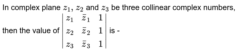 In complex  plane `z_(1), z_(2)` and `z_(3)`  be three collinear complex numbers, then the value of ` (z_(1),barz_(1),1),(z_(2),barz_(2),1),(z_(3), barz_(3),1) ` is -