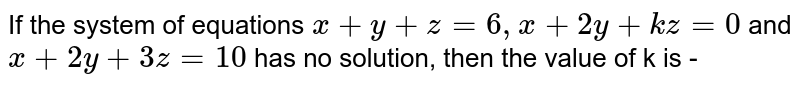 If the system of equations `x+y+z=6, x+2y+kz=0` and `x+2y+3z=10` has no solution, then the value of k is -