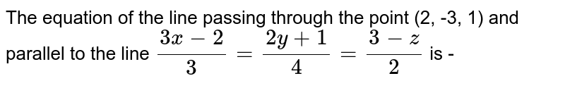 The equation of the line passing through the point (2, -3, 1) and parallel  to the line  `(3x-2)/(3)=(2y+1)/(4)=(3-z)/(2)`  is -