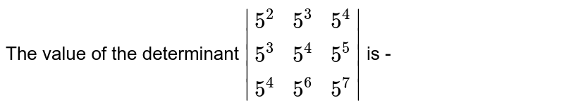 The value of the determinant  ` (5^(2),5^(3),5^(4)),(5^(3),5^(4),5^(5)),(5^(4),5^(6),5^(7)) ` is -