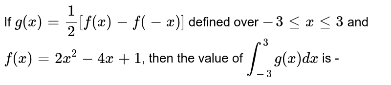 If  `g(x)=(1)/(2) [f(x)-f(-x)]` defined over  `-3 le x le 3`  and  `f(x)=2x^(2)-4x+1`, then the value of `int_(-3)^(3)g(x)dx` is -