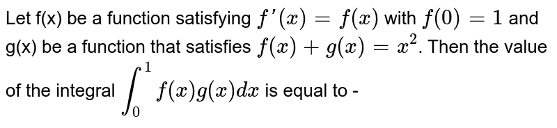 Let f(x) be a function satisfying  `f'(x)=f(x)` with `f(0)=1` and g(x) be a function that satisfies  `f(x)+g(x)=x^(2)`. Then the value of the integral `int_(0)^(1) f(x)g(x) dx` is equal to -