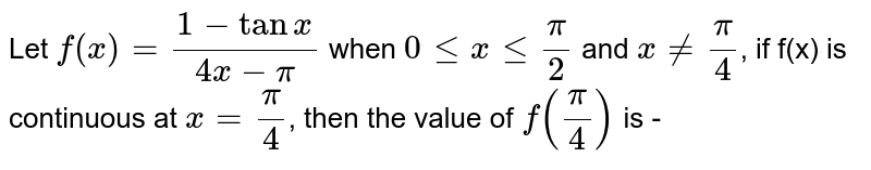 Let `f(x)= (1-tanx)/(4x-pi)` when `0 le x le (pi)/(2)`  and  `x ne (pi)/(4)`, if  f(x) is continuous at  `x=(pi)/(4)`, then the value of  `f((pi)/(4))` is -