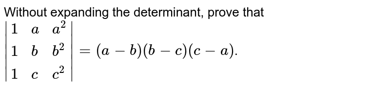 Without expanding the determinant, prove that ` {:(1,a,a^2),(1,b,b^2),(1,c,c^2):} =(a-b)(b-c)(c-a)`.