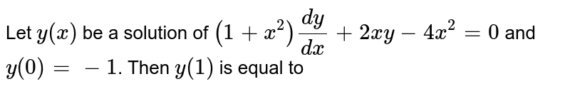 """Let `y(x)` be a solution of `(1+x^2)"""""""" (dy)/(dx)+2xy-4x^2=0` and `y(0)=-1`. Then `y(1)` is equal to"""