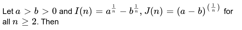 Let `agtbgt0` and `I(n)=a^((1)/n))-b^((1)/(n)),J(n)=(a-b)^((1/(n))` for all `nge2`. Then