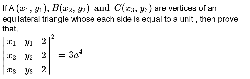 If A `(x_1,y_1) , B(x_2,y_2) and C (x-3,y_3)` are vertices of an equilateral triangle whose each side is equal to a unit , then prove that, <br> `|{:(x_1,y_1,2),(x_2,y_2,2),(x_3,y_3,2):}|^2=3a^4`