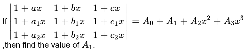If ` {:(1+ax,1+bx,1+cx),(1+a_1x,1+b_1x,1+c_1x),(1+a_2x,1+b_2x,1+c_2x):} =A_0+A_1+A_2x^2+A_3x^3` ,then find the value of `A_1`.