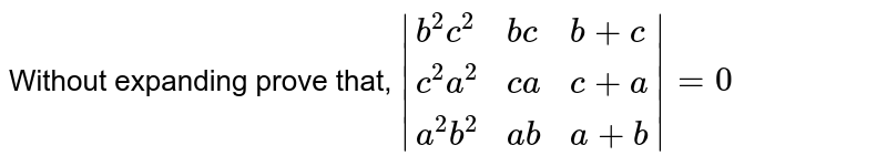 Without expanding prove that, `|{:(b^2c^2,bc,b+c),(c^2a^2,ca,c+a),(a^2b^2,ab,a+b):}|=0`