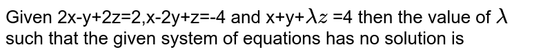 Given 2x-y+2z=2,x-2y+z=-4 and x+y+`lambdaz` =4 then the value of `lambda`  such that the given system of equations has no solution is