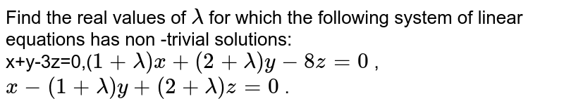 Find the real values of `lambda` for which the following system of linear equations has non -trivial solutions: <br> x+y-3z=0,(`1+lambda)x+(2+lambda)y-8z=0` , <br> `x-(1+lambda)y+(2+lambda)z=0` .