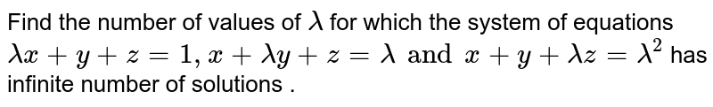 Find the number of values of `lambda` for which the system of equations `lambdax+y+z=1,x+lambday+z=lambda and x+y+lambdaz=lambda^2` has infinite number of solutions .