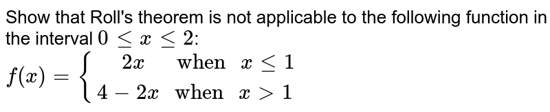 """Show that Roll's theorem is not applicable to the following function in the interval `0 le x le 2`: <br> `f(x)={("""" """"2x""""    when """" x le 1),(4-2x"""" when """"x gt 1):}`"""