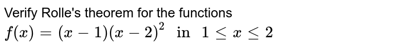 """Verify Rolle's theorem for the functions <br> `f(x)=(x-1)(x-2)^(2) """" in """" 1 le x le 2`"""