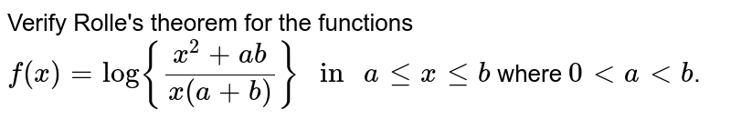"""Verify Rolle's theorem for the functions <br>  `f(x)=log{(x^(2)+ab)/(x(a+b))}"""" in """" a le x le b` where `0 lt a lt b`."""