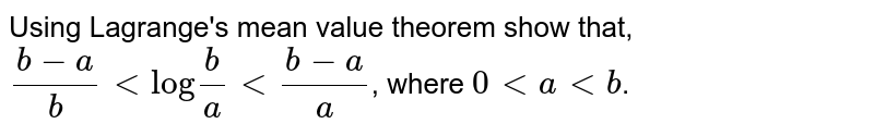 """Using Lagrange's mean value theorem show that, <br> `(b-a)/(b) lt """"log""""(b)/(a) lt (b-a)/(a)`, where ` 0 lt a lt b`."""