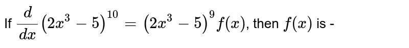 If  `(d)/(dx) (2x^(3)-5)^(10)=(2x^(3)-5)^(9)f(x)`, then `f(x)` is -