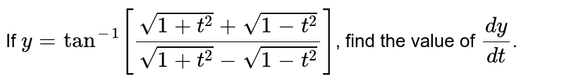 If  `y=tan^(-) [(sqrt(1+t^(2))+sqrt(1-t^(2)))/(sqrt(1+x)-sqrt(1-t^(2)))]`, find the value of  `(dy)/(dx)`.