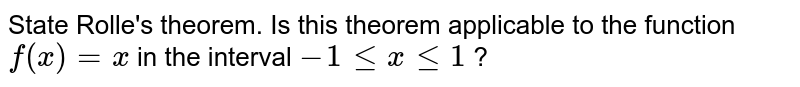 State Rolle's theorem. Is this theorem applicable to the function `f(x)=x` in the interval `-1 le x le 1` ?