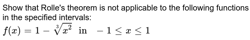 """Show that Rolle's theorem is not applicable to the following functions  in the specified intervals: <br>  `f(x)=1-root(3)(x^(2))"""" in """" -1 le x le 1`"""