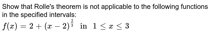"""Show that Rolle's theorem is not applicable to the following functions  in the specified intervals: <br>  `f(x)=2+(x-2)^((2)/(3))"""" in """" 1 le x le 3`"""