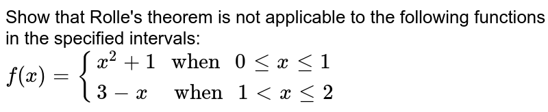 """Show that Rolle's theorem is not applicable to the following functions  in the specified intervals: <br>  `f(x)={(x^(2)+1"""" when """" 0 le x le 1),(3-x""""   when """"1 lt x le 2):}`"""