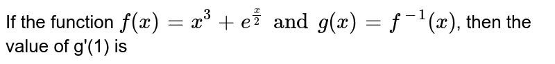 If the function  `f(x)=x^(3)+e^((x)/(2)) and g(x)=f^(-1)(x)`, then the value of g'(1) is