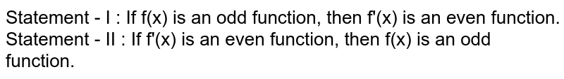 Statement - I : If  f(x) is an odd function, then f'(x) is an even function. <br> Statement - II : If f'(x) is an even function, then f(x) is an odd function.