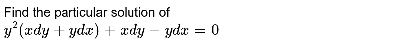 Find the particular solution of <br> `y^(2)(xdy+ydx)+xdy-ydx=0`