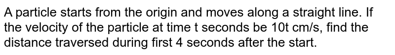 A particle starts from the origin and moves along a straight line. If the velocity of the particle at time t seconds be 10t cm/s, find the distance traversed during first 4 seconds after the start.