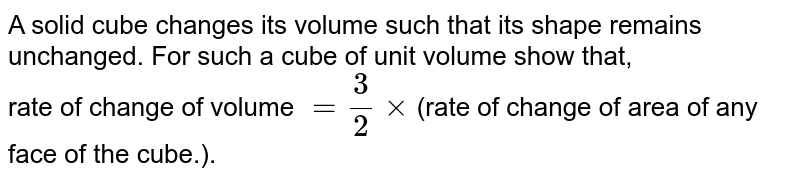 A solid cube changes its volume such that its shape remains unchanged. For such a cube of unit volume show that, <br> rate of change of volume  `= (3)/(2) xx `(rate of change of area of any face of the cube.).