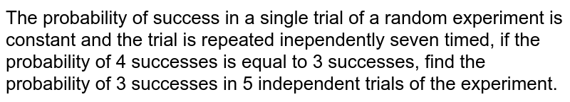 The probability of success in a single trial of a random experiment is constant and the trial is repeated inependently seven timed, if the probability of 4 successes, find the probability of 3 successes in 5 independent trials of the experiment.