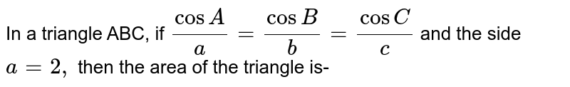 In a triangle ABC, if `(cos A)/(a) =(cos B)/(b ) =(cos C)/(x) ` and the side `a=2,` then the area of the triangle is-