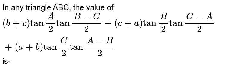 """In any triangle ABC, the value of `(b+c) tan """"""""A/2 tan """"""""(B-C)/(2)+ (c+a) tan """"""""B/2 tan """"""""(C-A)/(2) + (a+b) tan """"""""C/2 tan """"""""(A-B)/(2)` is-"""