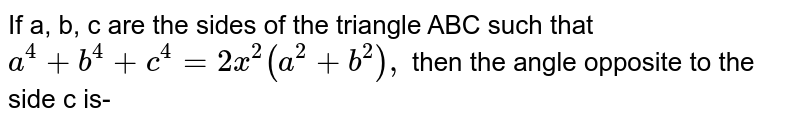 If a, b, c are the sides of the triangle ABC such that `a^(4) +b^(4) +c^(4)=2x^(2) (a^(2)+b^(2)),` then the angle opposite to the side c is-
