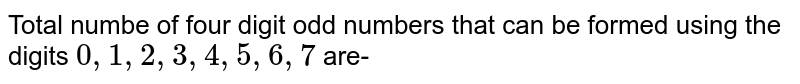 Total numbe of four digit odd numbers that can be formed using the  digits `0,1,2,3,4,5,6,7` are-