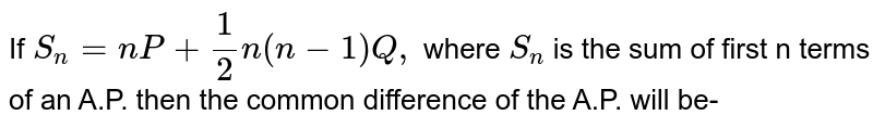 If `S_(n) =nP +1/2 n (n-1) Q,` where `S_(n)` is the sum of first n terms of an A.P. then the common difference of the A.P. will be-