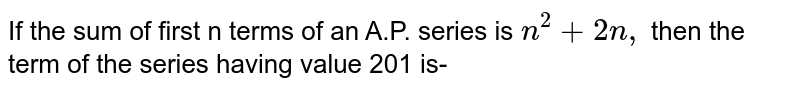 If the sum of first n terms of an A.P. series is `n^(2) +2n, ` then the term of the series having value 201 is-