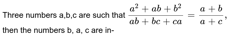 Three numbers a,b,c are such that `(a^(2) +ab+b ^(2))/(ab +bc +ca) =(a+b)/(a+c),` then the numbers a, b, c are in-