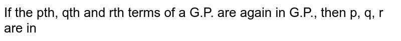 If the pth, qth and rth terms of a G.P. are again in G.P., then p, q, r are in