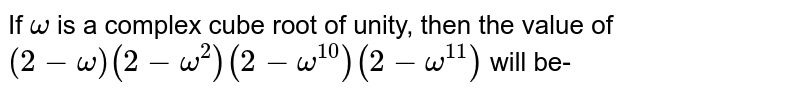 If `omega` is a complex cube root of unity, then the value of `(2-omega) (2-omega ^(2)) (2- omega ^(10)) (2- omega ^(11))` will be-