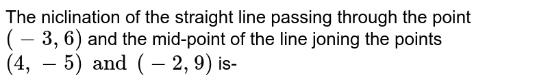 The niclination of the straight line passing through the point `(-3,6) ` and the mid-point of the line joning the points `(4,-5) and (-2, 9)` is-