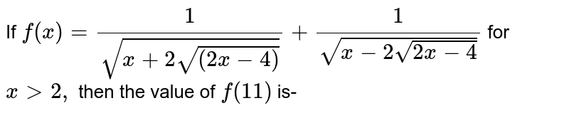 If `f (x) =(1)/(sqrt(x+2sqrt((2x-4))))+(1)/(sqrt(x-2 sqrt(2x-4)))`  for `x gt2,` then the value of `f (11)` is-