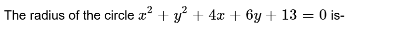 The radius of the circle `x ^(2) +y^(@) +4x+6y+13=0` is-