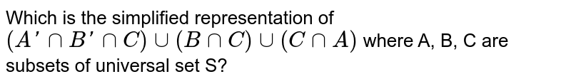 Which is the simplified representation of `(A ' nnB' nnC) uu (B nn C) uu (CnnA)` where A, B, C are subsets of universal set S?