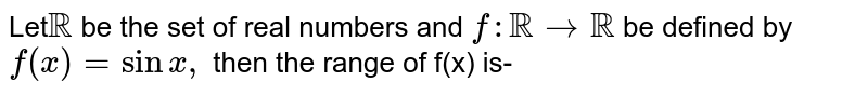 Let`RR` be the set of real numbers and `f : RR to RR` be dedined by `f(x)=sin x,` then the rangle of f is-