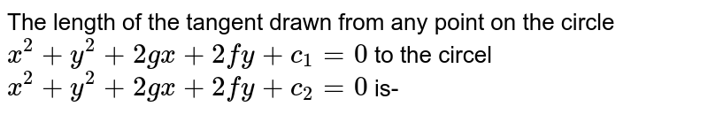 The length of the tangent drawn from any point on the circel `x ^(2) +y^(2) +2gx+2fy+c_(1) =0` to the circel `x ^(2)+y^(2) +2gx+2fy+x_(2) =0` is-
