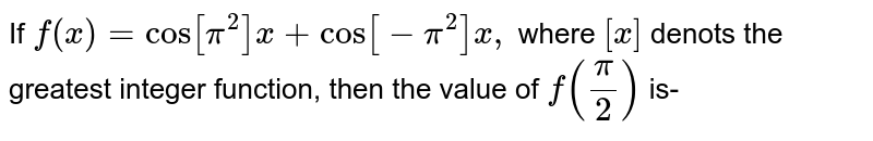 If `f(x) =cos [pi^(2)]c+x+ cos [-pi^(2)] x,` where `[x]` denots the greatest integer function, then the value of `f((pi)/(4))` is-