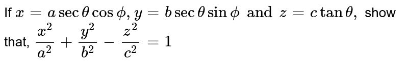 If `x=asec thetacosphi,y=bsec thetasin phi and z=ctantheta,` show that, `(x^2)/(a^2)+(y^2)/(b^2)-(z^2)/(c^2)=1`