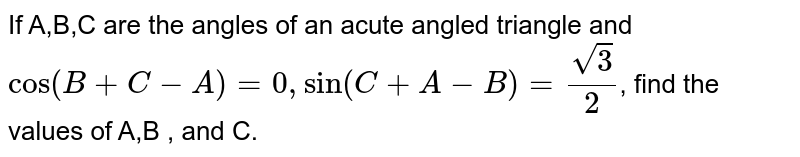 If A,B,C are the angles of an acute angled triangle and `cos(B+C-A)=0, sin (C+A-B)=(sqrt(3))/2`,  find the values of A,B , and C.